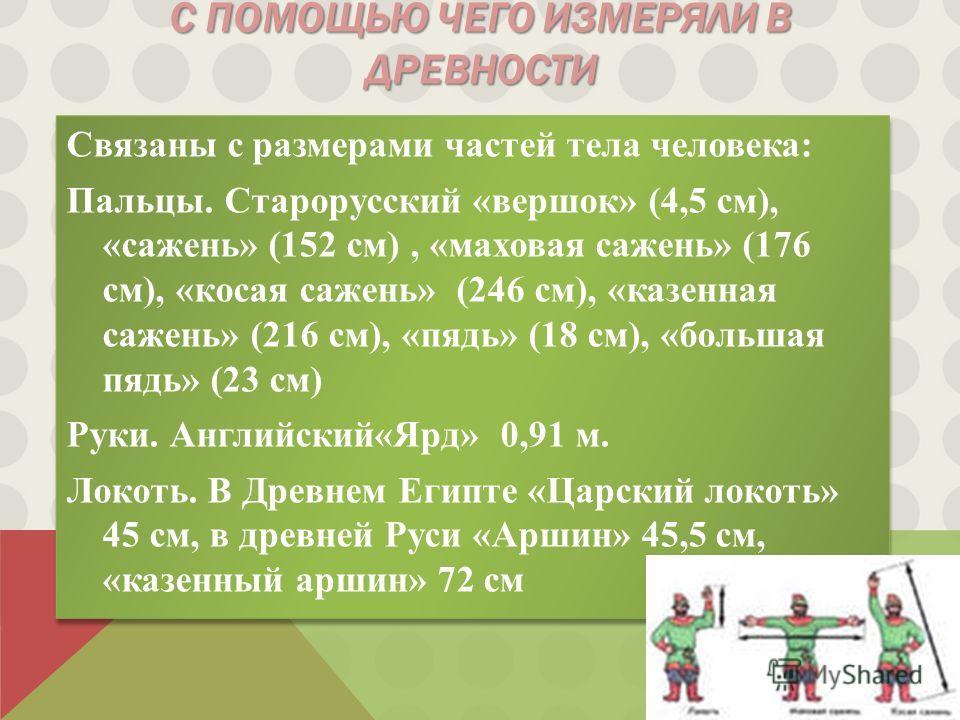 С ПОМОЩЬЮ ЧЕГО ИЗМЕРЯЛИ В ДРЕВНОСТИ Связаны с размерами частей тела человека: Пальцы. Старорусский «вершок» (4,5 см), «сажень» (152 см), «маховая сажень» (176 см), «косая сажень» (246 см), «казенная сажень» (216 см), «пядь» (18 см), «большая пядь» (2