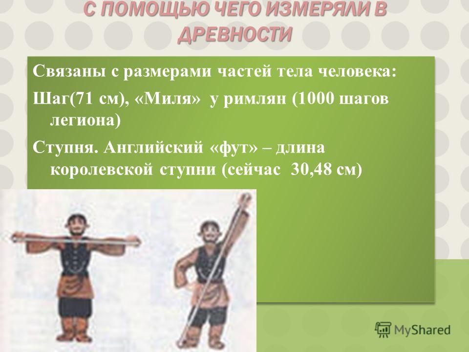 С ПОМОЩЬЮ ЧЕГО ИЗМЕРЯЛИ В ДРЕВНОСТИ Связаны с размерами частей тела человека: Шаг(71 см), «Миля» у римлян (1000 шагов легиона) Ступня. Английский «фут» – длина королевской ступни (сейчас 30,48 см) Связаны с размерами частей тела человека: Шаг(71 см),