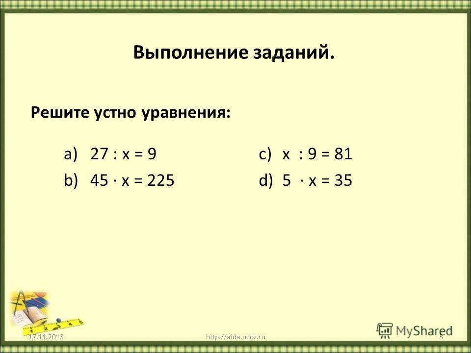 Выполнение заданий. Решите устно уравнения: a)27 : х = 9 b)45 х = 225 c)х : 9 = 81 d)5 х = 35 17.11.2013http://aida.ucoz.ru3