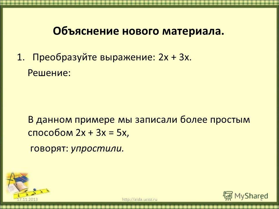 Объяснение нового материала. 1.Преобразуйте выражение: 2х + 3х. Решение: В данном примере мы записали более простым способом 2х + 3х = 5х, говорят: упростили. 17.11.2013http://aida.ucoz.ru4 2х + 3х = 2 х + 3 х = х (2 + 3) = 5 х = 5х