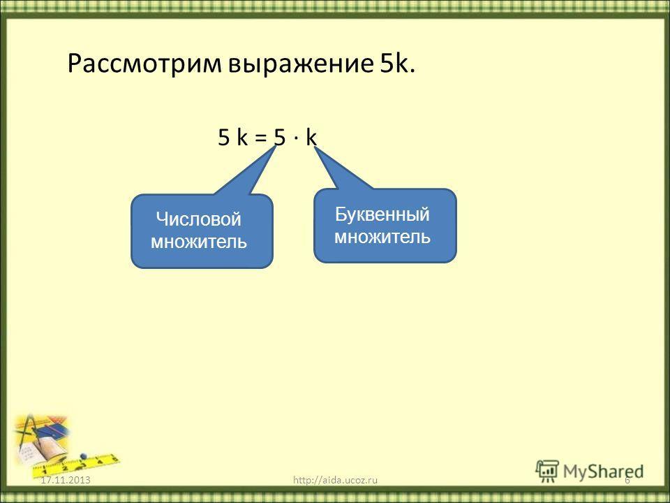 Рассмотрим выражение 5k. 5 k = 5 k 17.11.2013http://aida.ucoz.ru6 Числовой множитель Буквенный множитель