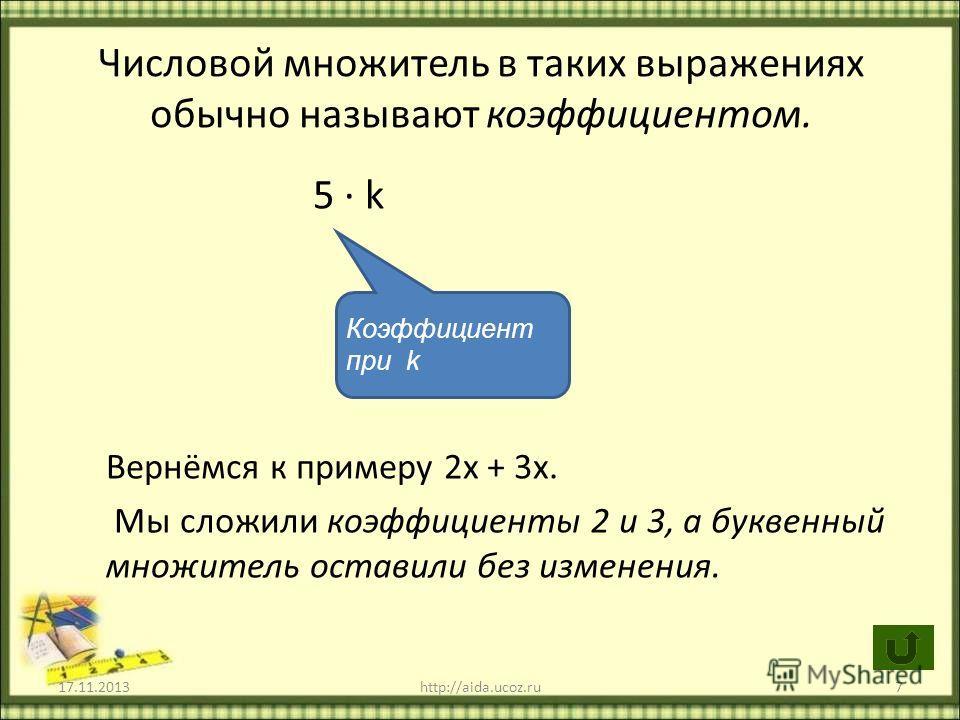17.11.2013http://aida.ucoz.ru7 Числовой множитель в таких выражениях обычно называют коэффициентом. 5 k Вернёмся к примеру 2х + 3х. Мы сложили коэффициенты 2 и 3, а буквенный множитель оставили без изменения. Коэффициент при k