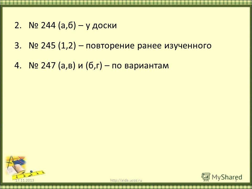 2. 244 (а,б) – у доски 3. 245 (1,2) – повторение ранее изученного 4. 247 (а,в) и (б,г) – по вариантам 17.11.2013http://aida.ucoz.ru9