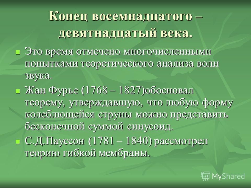 Конец восемнадцатого – девятнадцатый века. Это время отмечено многочисленными попытками теоретического анализа волн звука. Это время отмечено многочисленными попытками теоретического анализа волн звука. Жан Фурье (1768 – 1827)обосновал теорему, утвер