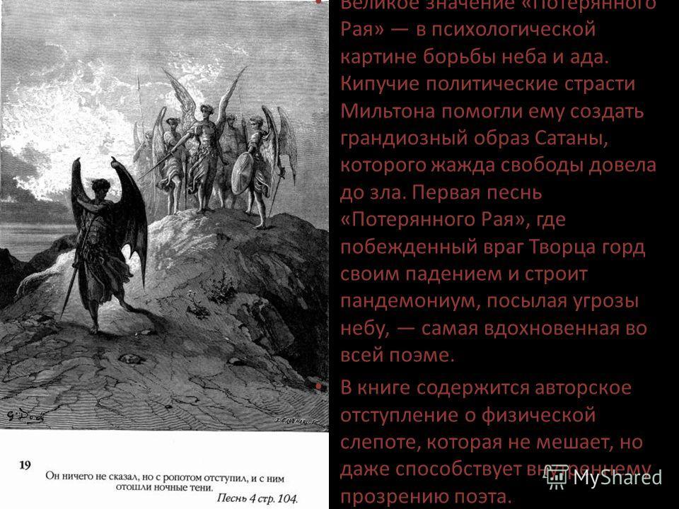 Великое значение «Потерянного Рая» в психологической картине борьбы неба и ада. Кипучие политические страсти Мильтона помогли ему создать грандиозный образ Сатаны, которого жажда свободы довела до зла. Первая песнь «Потерянного Рая», где побежденный