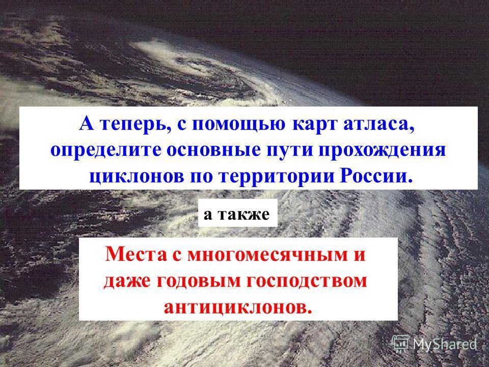 А теперь, с помощью карт атласа, определите основные пути прохождения циклонов по территории России. а также Места с многомесячным и даже годовым господством антициклонов.
