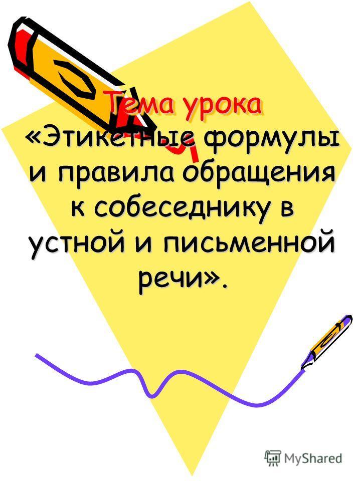 Тема урока «Этикетные формулы и правила обращения к собеседнику в устной и письменной речи».