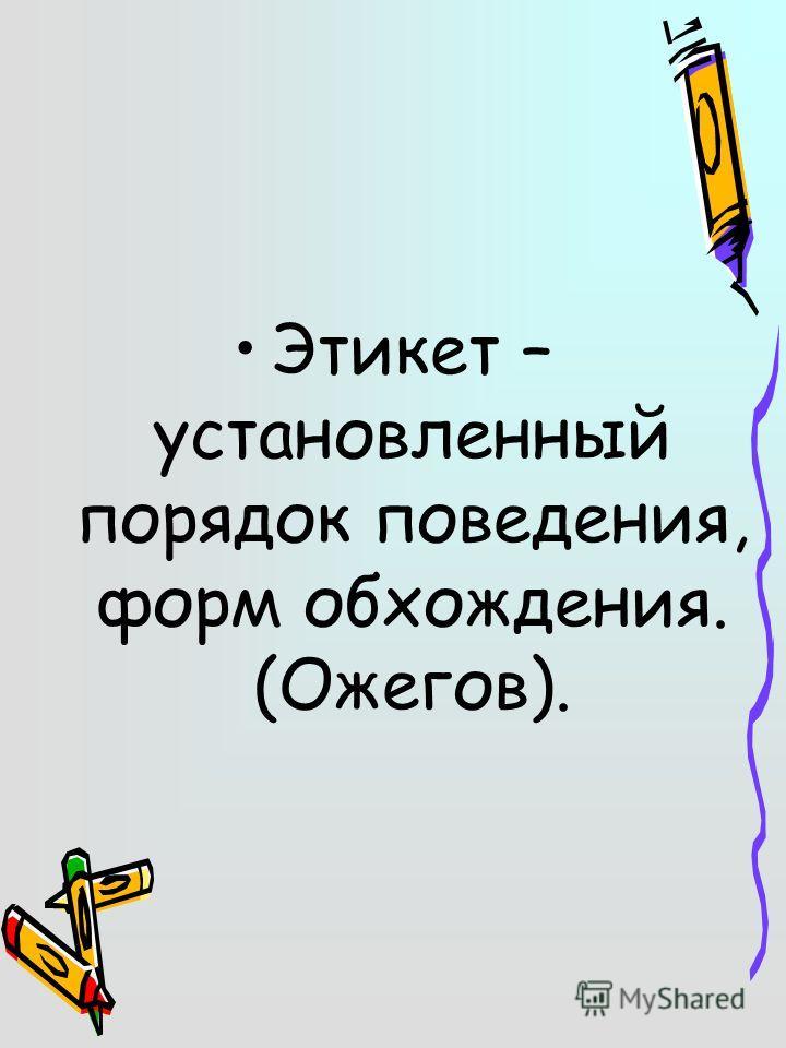 Этикет – установленный порядок поведения, форм обхождения. (Ожегов).