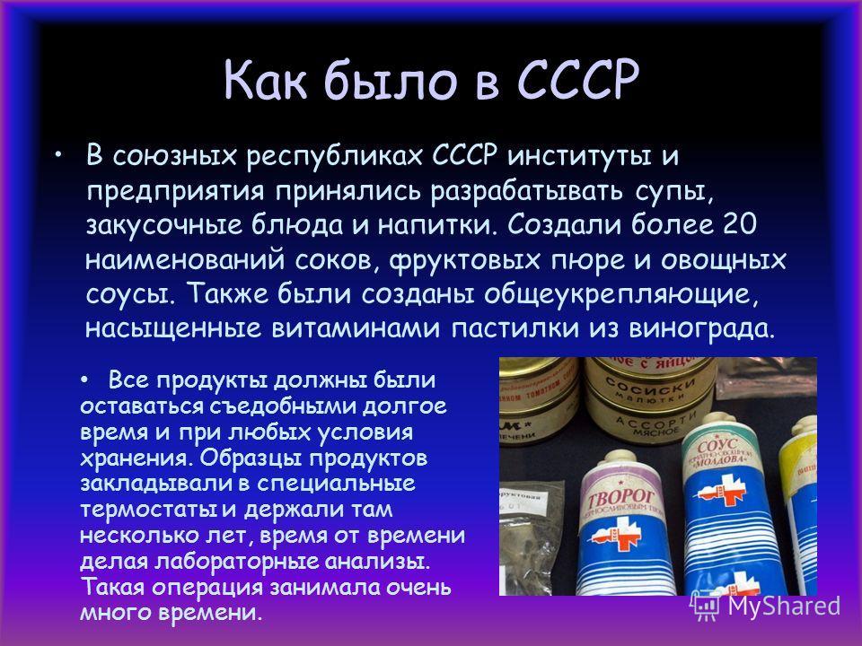Как было в СССР В союзных республиках СССР институты и предприятия принялись разрабатывать супы, закусочные блюда и напитки. Создали более 20 наименований соков, фруктовых пюре и овощных соусы. Также были созданы общеукрепляющие, насыщенные витаминам