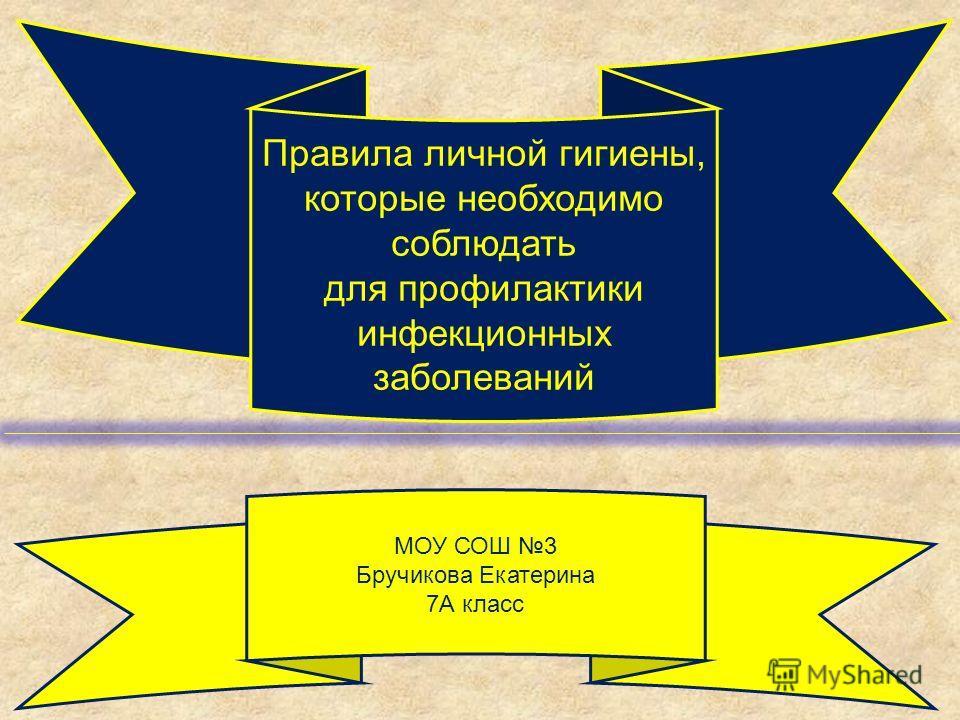 Правила личной гигиены, которые необходимо соблюдать для профилактики инфекционных заболеваний МОУ СОШ 3 Бручикова Екатерина 7А класс