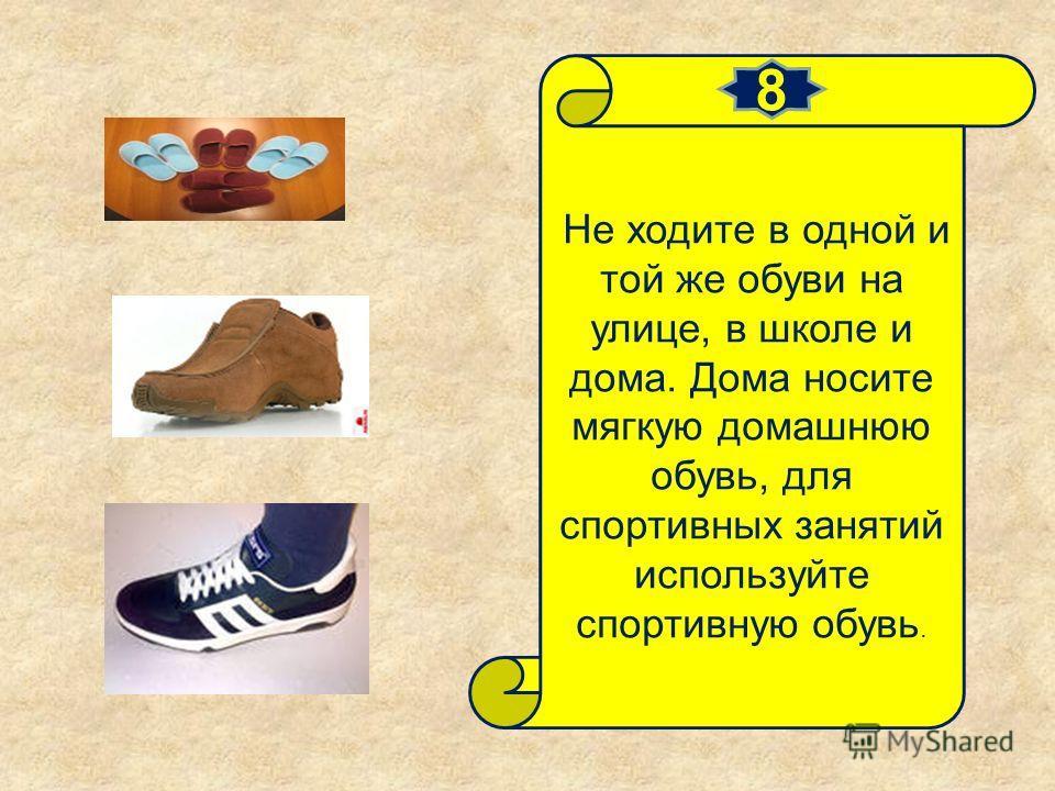 Не ходите в одной и той же обуви на улице, в школе и дома. Дома носите мягкую домашнюю обувь, для спортивных занятий используйте спортивную обувь. 8