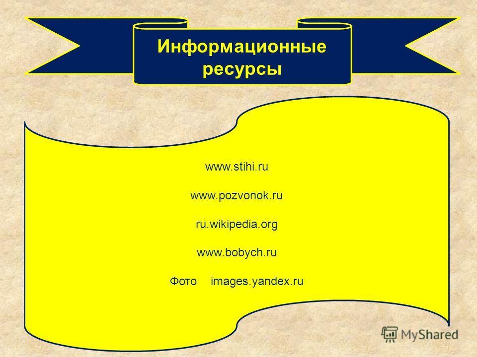 Информационные ресурсы www.stihi.ru www.pozvonok.ru ru.wikipedia.org www.bobych.ru Фото images.yandex.ru