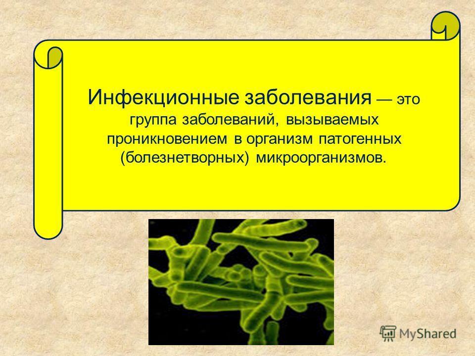 Инфекционные заболевания это группа заболеваний, вызываемых проникновением в организм патогенных (болезнетворных) микроорганизмов.