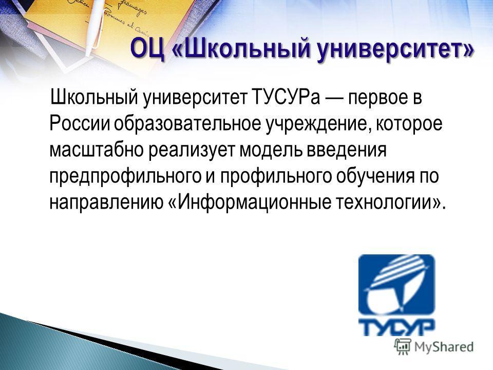 Школьный университет ТУСУРа первое в России образовательное учреждение, которое масштабно реализует модель введения предпрофильного и профильного обучения по направлению «Информационные технологии».