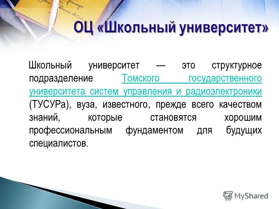 Школьный университет это структурное подразделение Томского государственного университета систем управления и радиоэлектроники (ТУСУРа), вуза, известного, прежде всего качеством знаний, которые становятся хорошим профессиональным фундаментом для буду