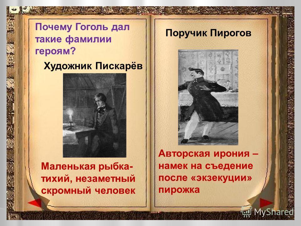 Почему Гоголь дал такие фамилии героям? Художник Пискарёв Поручик Пирогов Маленькая рыбка- тихий, незаметный скромный человек Авторская ирония – намек на съедение после «экзекуции» пирожка