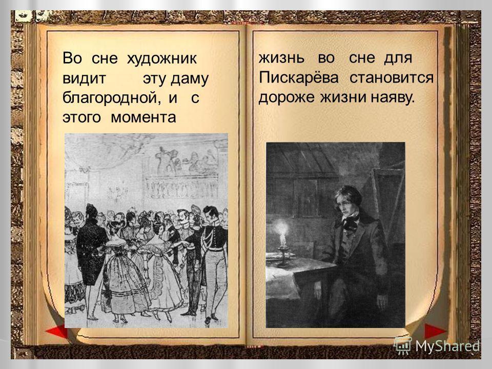 Во сне художник видит эту даму благородной, и с этого момента жизнь во сне для Пискарёва становится дороже жизни наяву.