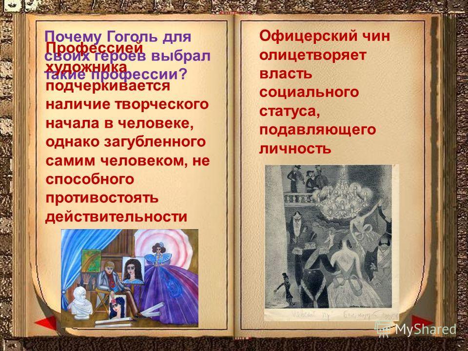 Почему Гоголь для своих героев выбрал такие профессии? Офицерский чин олицетворяет власть социального статуса, подавляющего личность Профессией художника подчеркивается наличие творческого начала в человеке, однако загубленного самим человеком, не сп