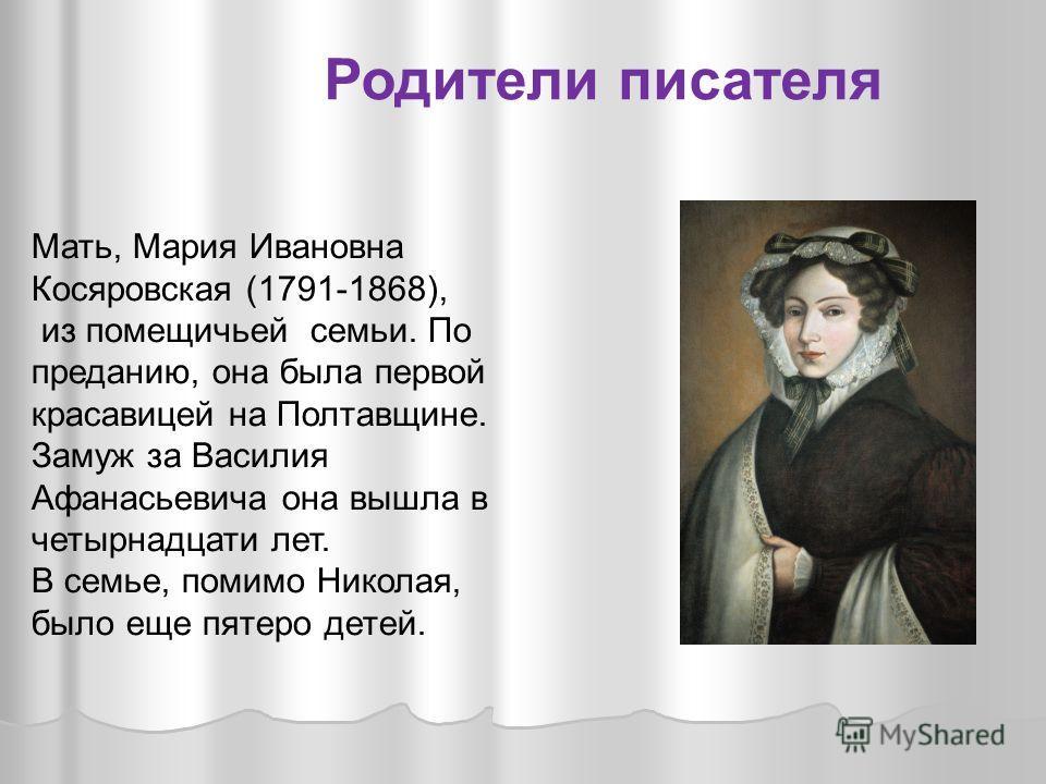 Мать, Мария Ивановна Косяровская (1791-1868), из помещичьей семьи. По преданию, она была первой красавицей на Полтавщине. Замуж за Василия Афанасьевича она вышла в четырнадцати лет. В семье, помимо Николая, было еще пятеро детей. Родители писателя
