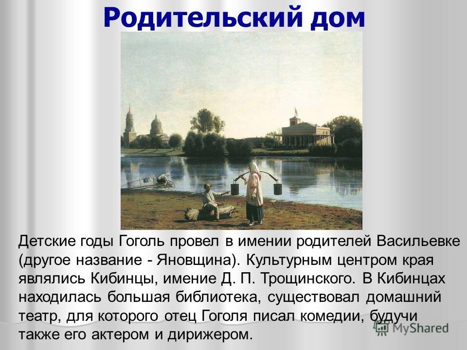 Родительский дом Детские годы Гоголь провел в имении родителей Васильевке (другое название - Яновщина). Культурным центром края являлись Кибинцы, имение Д. П. Трощинского. В Кибинцах находилась большая библиотека, существовал домашний театр, для кото