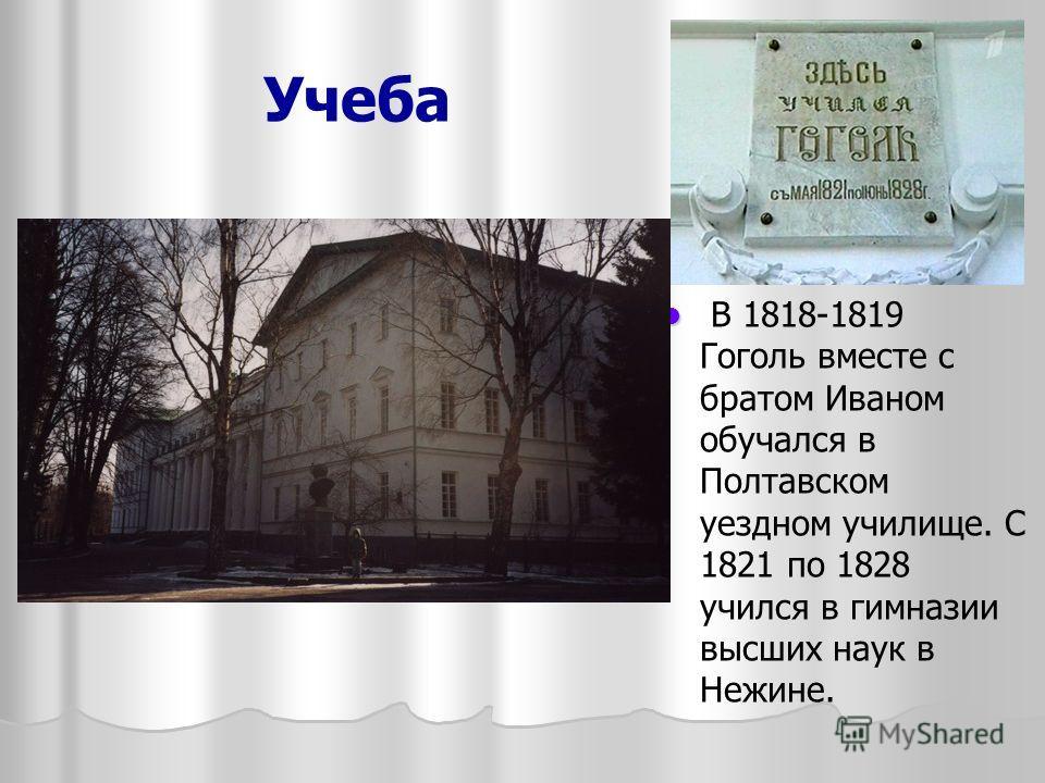 Учеба В 1818-1819 Гоголь вместе с братом Иваном обучался в Полтавском уездном училище. С 1821 по 1828 учился в гимназии высших наук в Нежине.