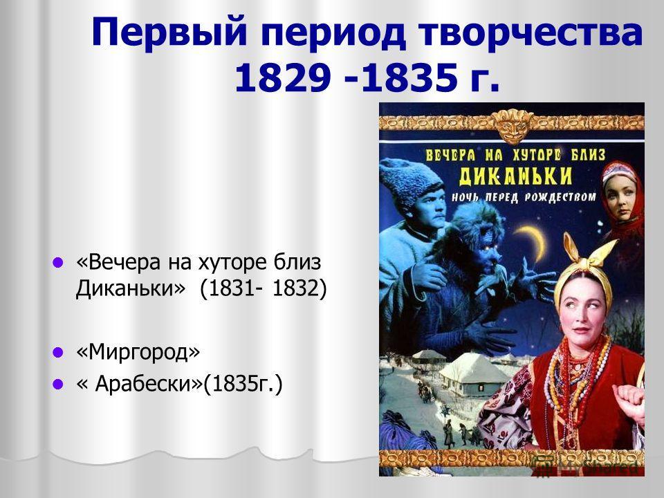 Первый период творчества 1829 -1835 г. «Вечера на хуторе близ Диканьки» (1831- 1832) «Миргород» « Арабески»(1835г.)