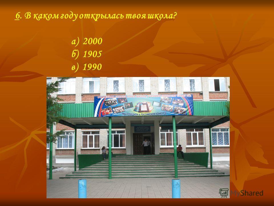 6. В каком году открылась твоя школа? а) 2000 б) 1905 в) 1990