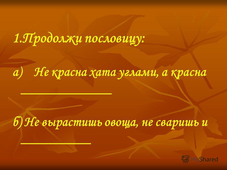 1.Продолжи пословицу: а) Не красна хата углами, а красна _____________ б) Не вырастишь овоща, не сваришь и __________