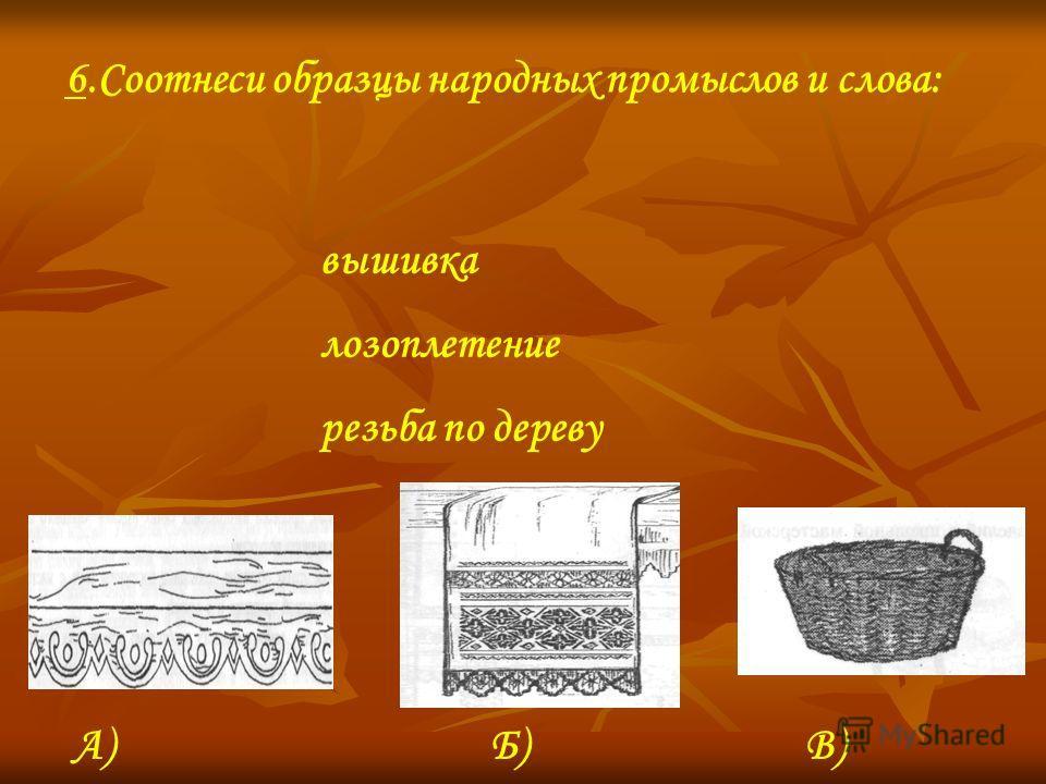 вышивка лозоплетение резьба по дереву 6.Соотнеси образцы народных промыслов и слова: А)Б)В)