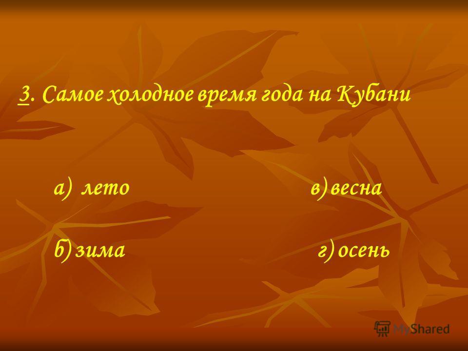 3. Самое холодное время года на Кубани а) лето в) весна б) зима г) осень