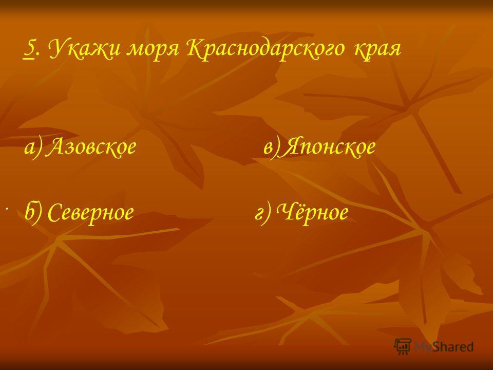5. Укажи моря Краснодарского края а) Азовское в) Японское б) Северное г) Чёрное.