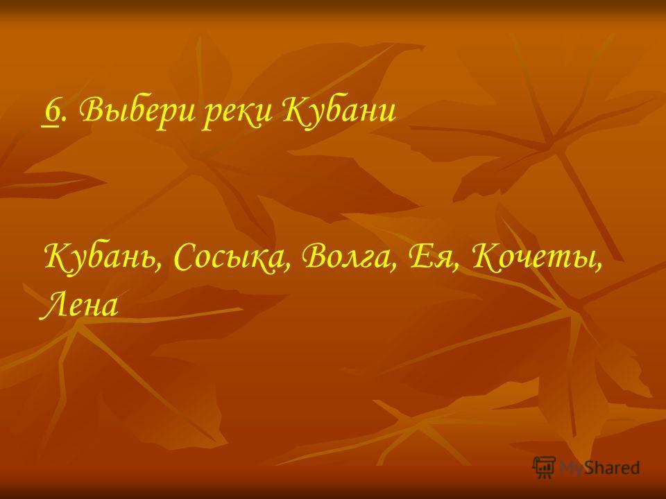 6. Выбери реки Кубани Кубань, Сосыка, Волга, Ея, Кочеты, Лена