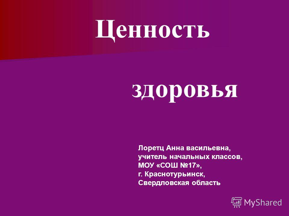здоровья Ценность Лоретц Анна васильевна, учитель начальных классов, МОУ «СОШ 17», г. Краснотурьинск, Свердловская область