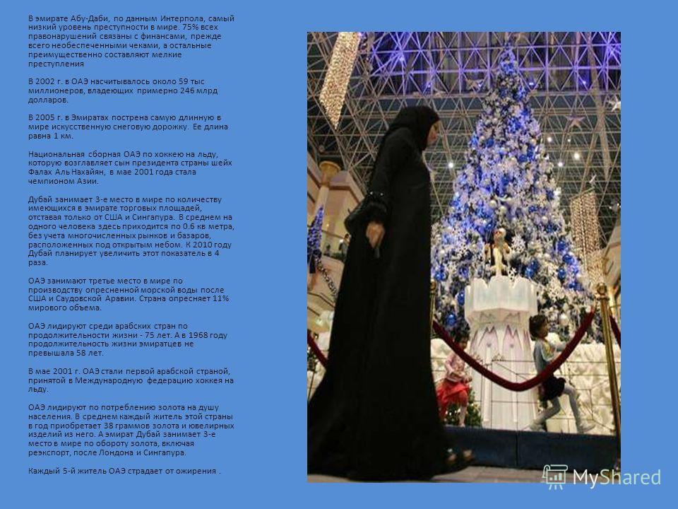В эмирате Абу-Даби, по данным Интерпола, самый низкий уровень преступности в мире. 75% всех правонарушений связаны с финансами, прежде всего необеспеченными чеками, а остальные преимущественно составляют мелкие преступления В 2002 г. в ОАЭ насчитывал