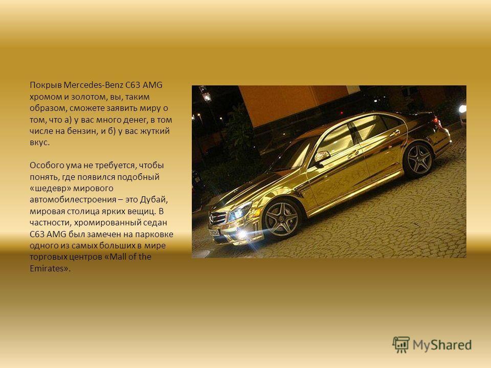 Покрыв Mercedes-Benz C63 AMG хромом и золотом, вы, таким образом, сможете заявить миру о том, что а) у вас много денег, в том числе на бензин, и б) у вас жуткий вкус. Особого ума не требуется, чтобы понять, где появился подобный «шедевр» мирового авт