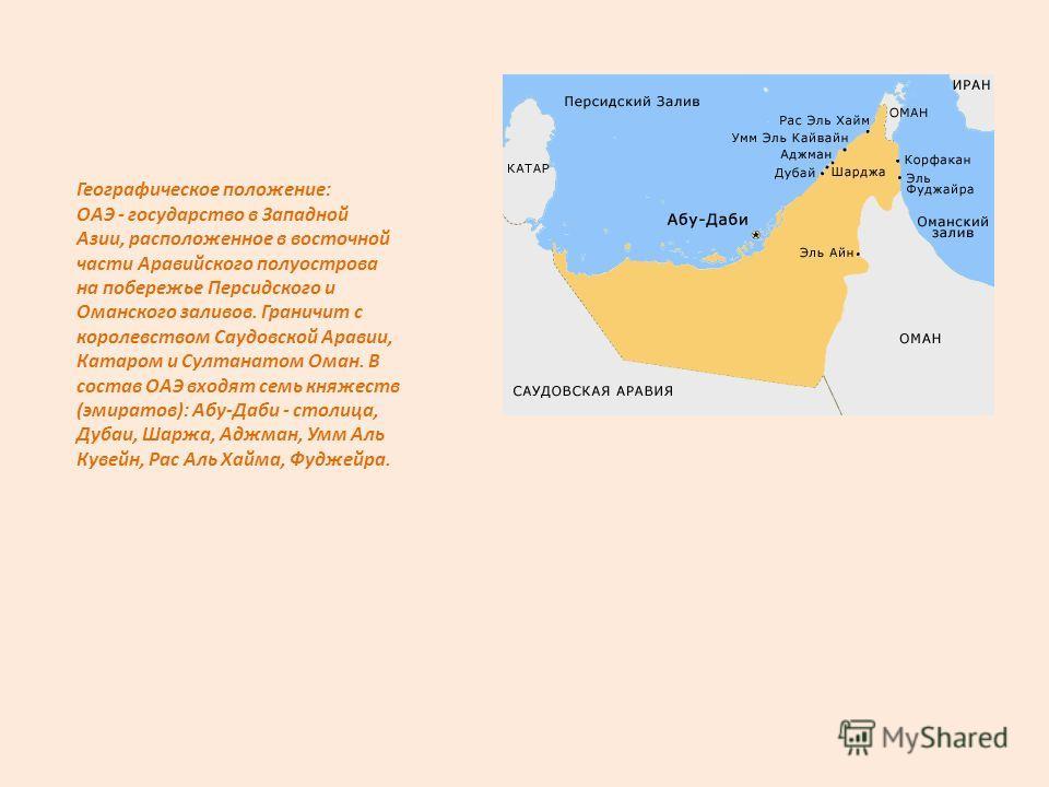 Географическое положение: ОАЭ - государство в Западной Азии, расположенное в восточной части Аравийского полуострова на побережье Персидского и Оманского заливов. Граничит с королевством Саудовской Аравии, Катаром и Султанатом Оман. В состав ОАЭ вход