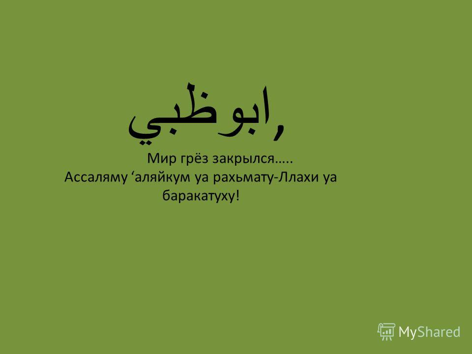 ابوظبي, Мир грёз закрылся….. Ассаляму аляйкум уа рахьмату-Ллахи уа баракатуху!