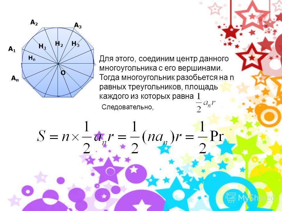 Формула для вычисления площади правильного многоугольника. А1А1 А2А2 А3А3 АnАn Hn H1H1 H2H2 H3H3 О А1А1 А2А2 А3А3 АnАn HnHn H1H1 H2H2 H3H3 О Пусть S – площадь правильного n- угольника, a 1 – его сторона, Р – периметр, а r и R – радиусы соответственно