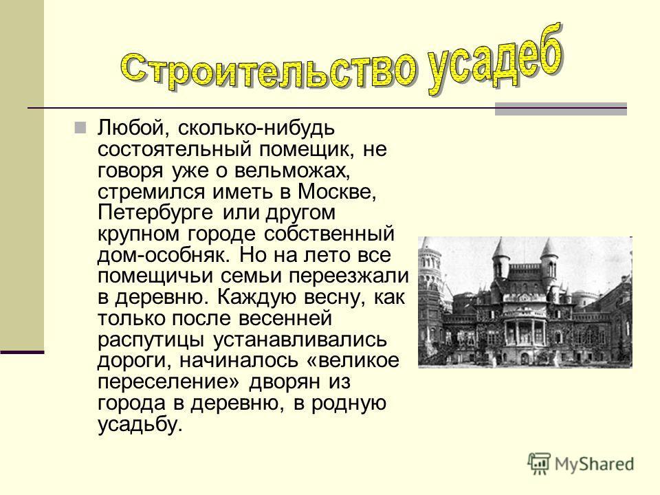Любой, сколько-нибудь состоятельный помещик, не говоря уже о вельможах, стремился иметь в Москве, Петербурге или другом крупном городе собственный дом-особняк. Но на лето все помещичьи семьи переезжали в деревню. Каждую весну, как только после весенн