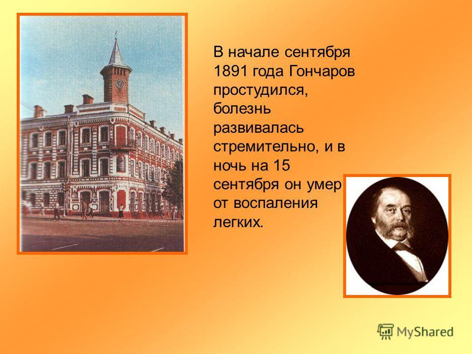 В начале сентября 1891 года Гончаров простудился, болезнь развивалась стремительно, и в ночь на 15 сентября он умер от воспаления легких.