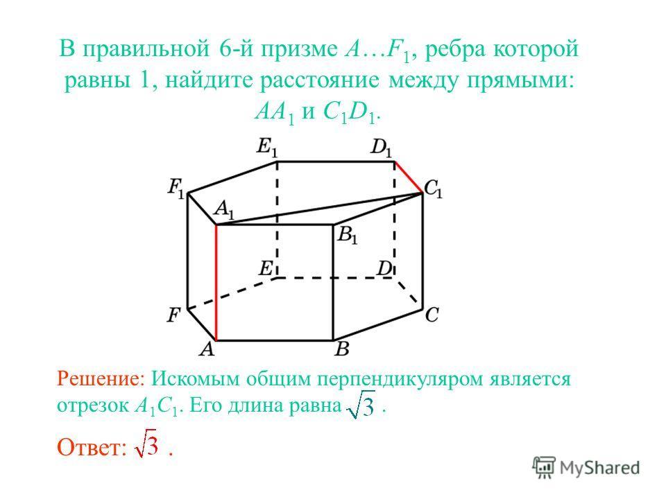 В правильной 6-й призме A…F 1, ребра которой равны 1, найдите расстояние между прямыми: AA 1 и C 1 D 1. Ответ:. Решение: Искомым общим перпендикуляром является отрезок A 1 C 1. Его длина равна.