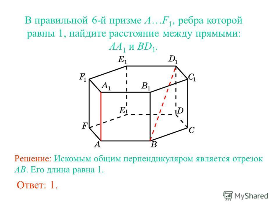 В правильной 6-й призме A…F 1, ребра которой равны 1, найдите расстояние между прямыми: AA 1 и BD 1. Решение: Искомым общим перпендикуляром является отрезок AB. Его длина равна 1. Ответ: 1.