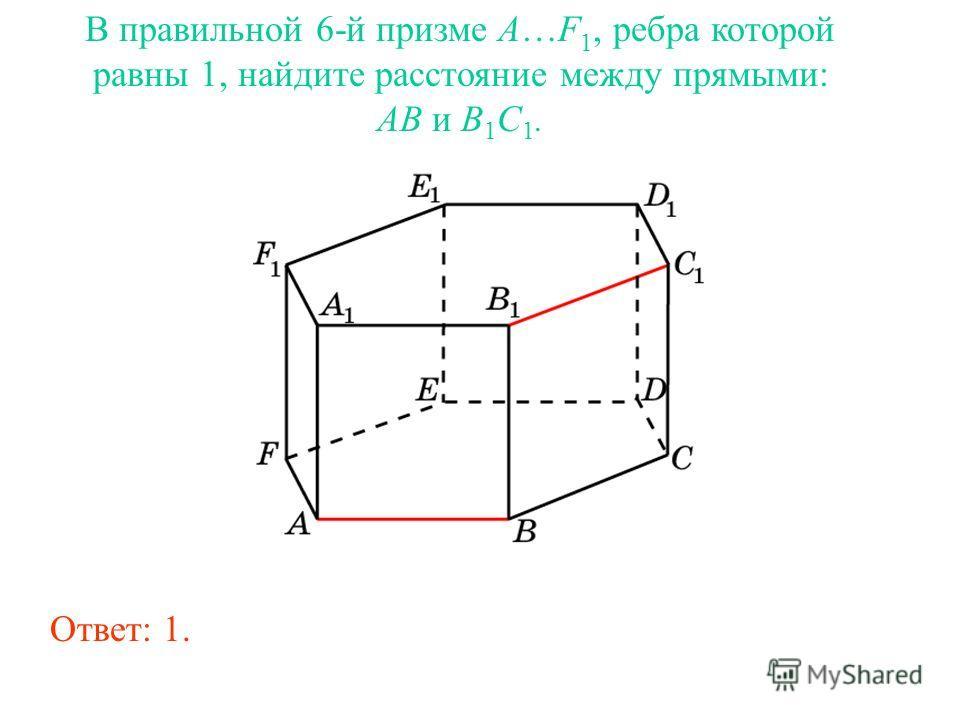 В правильной 6-й призме A…F 1, ребра которой равны 1, найдите расстояние между прямыми: AB и B 1 C 1. Ответ: 1.