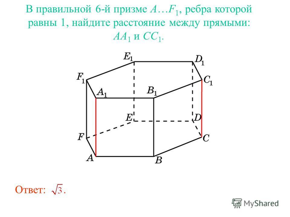В правильной 6-й призме A…F 1, ребра которой равны 1, найдите расстояние между прямыми: AA 1 и CC 1. Ответ:.