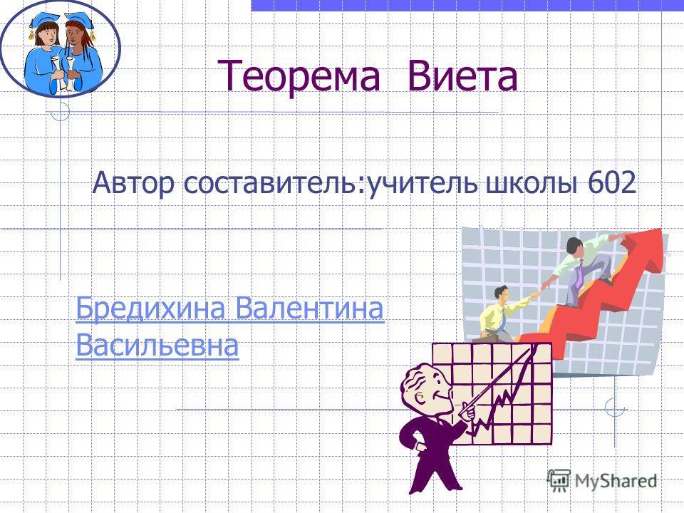 Теорема Виета Бредихина Валентина Васильевна Автор составитель:учитель школы 602