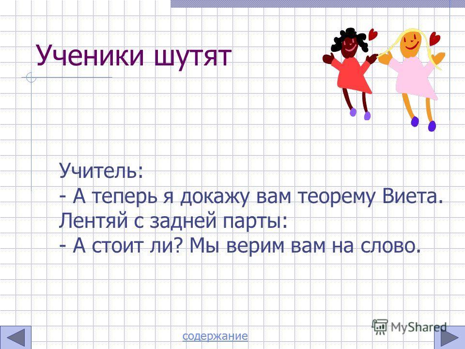 Ученики шутят Учитель: - А теперь я докажу вам теорему Виета. Лентяй с задней парты: - А стоит ли? Мы верим вам на слово. содержание