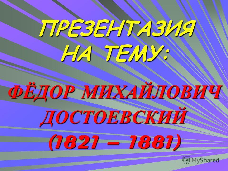 ПРЕЗЕНТАЗИЯ НА ТЕМУ: ФЁДОР МИХАЙЛОВИЧ ДОСТОЕВСКИЙ (1821 – 1881)