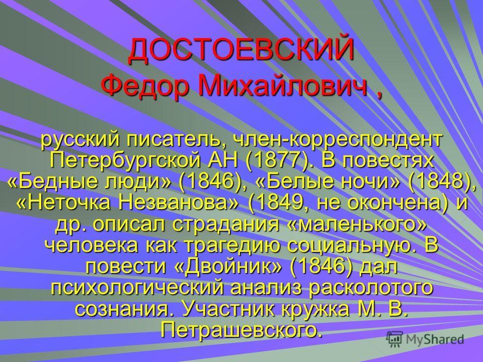 ДОСТОЕВСКИЙ Федор Михайлович, русский писатель, член-корреспондент Петербургской АН (1877). В повестях «Бедные люди» (1846), «Белые ночи» (1848), «Неточка Незванова» (1849, не окончена) и др. описал страдания «маленького» человека как трагедию социал