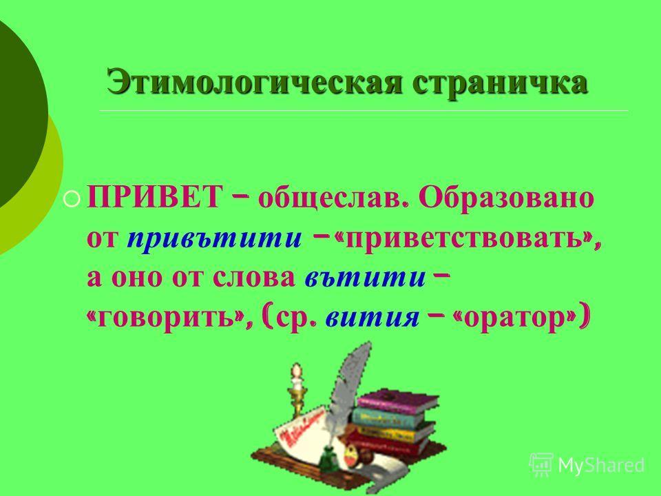 Этимологическая страничка ПРИВЕТ – общеслав. Образовано от привътити – « приветствовать », а оно от слова вътити – « говорить », ( ср. вития – « оратор »)