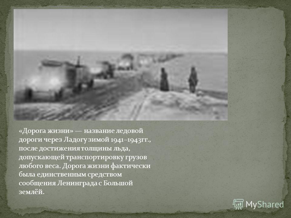 «Дорога жизни» название ледовой дороги через Ладогу зимой 19411943гг., после достижения толщины льда, допускающей транспортировку грузов любого веса. Дорога жизни фактически была единственным средством сообщения Ленинграда с Большой землёй.